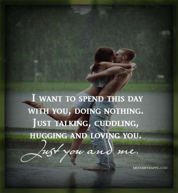 I want to spend this day with you, doing nothing. Just talking, cuddling, hugging and loving you. Just you and me. ~Love Quote