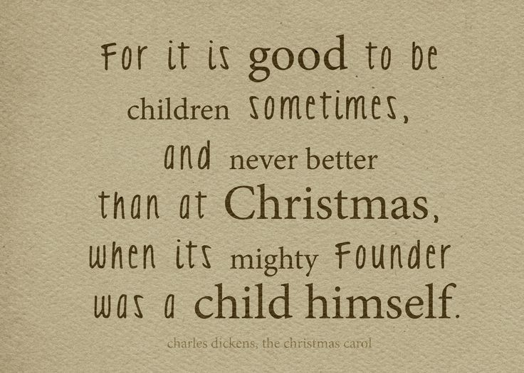 Like a child be... especially at Christmas, whose founder was a child himself. Beautiful quote from Charles Dickens, A Christmas Carol