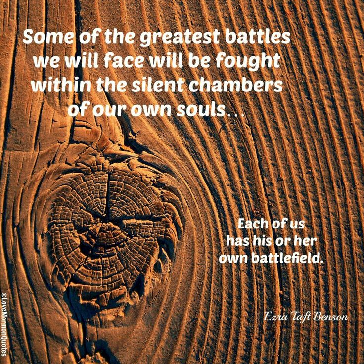 """Some of the greatest battles we will face will be fought within the silent chambers of our own souls... Each of us has his or her own battlefield.""  ""In His Steps,"" by Ezra Taft Benson, Ensign, Sep 1988"