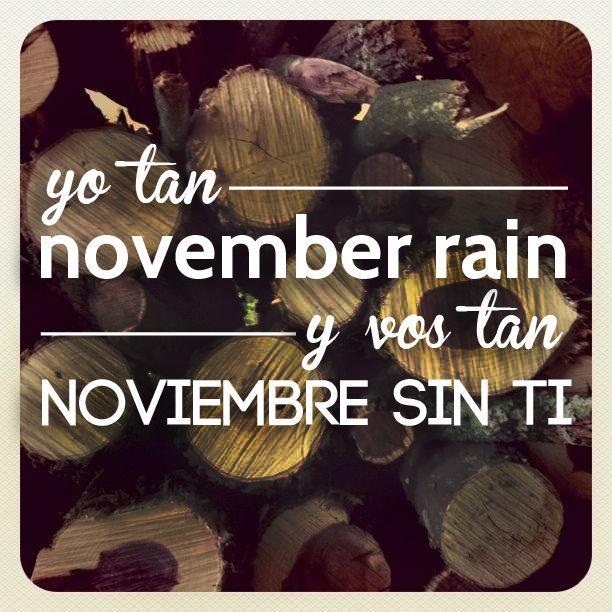 Yo tan november rain y vos tan noviembre sin ti.