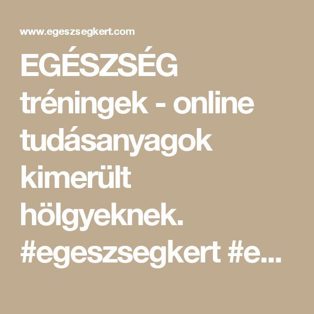 EGÉSZSÉG tréningek - online tudásanyagok kimerült hölgyeknek. #egeszsegkert #egészségkert #egészséges életmód #egészség tréning #online tréning #természetes gyógymódok