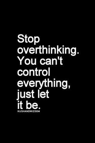 Stop over thinking.You can't control everything, just let it be. #quotes #words