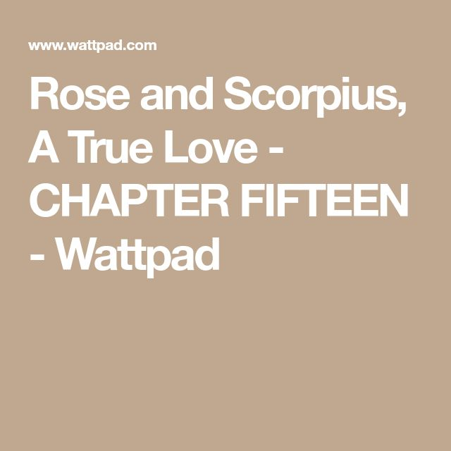 Rose and Scorpius, A True Love - CHAPTER FIFTEEN - Wattpad
