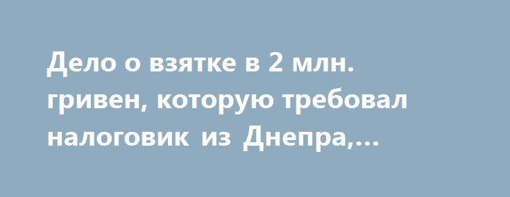Дело о взятке в 2 млн. гривен, которую требовал налоговик из Днепра, передали в Киев http://dneprcity.net/dnepropetrovsk/delo-o-vzyatke-v-2-mln-griven-kotoruyu-treboval-nalogovik-iz-dnepra-peredali-v-kiev/  В Государстверной финансовой службе приняли решение расследовать дело о беспрецедентной взятке в 2,2 млн. гривен в Киеве. Само производство открыли еще в 2015 году. Об этом сообщил старший оперуполномоченный по