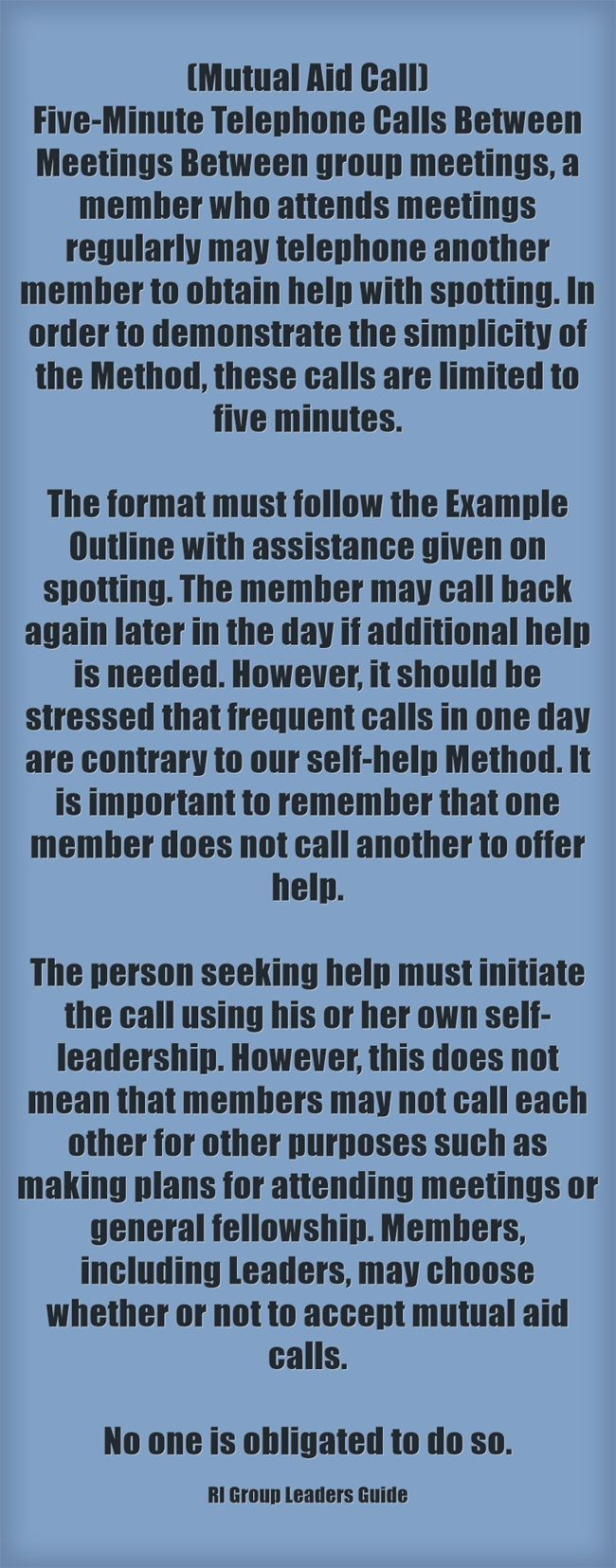 (Mutual Aid Call) Five-Minute Telephone Calls Between Meetings Between group meetings, a member who attends meetings regularly may telephone another member to obtain help with spotting. In order to demonstrate the simplicity of the Method, these calls are limited to five minutes.  The format must follow the Example Outline with assistance given on spotting. The member may call back again later in the day if additional help is needed. However, it should be stressed that...
