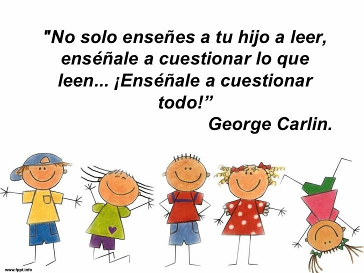... No solo enseñes a tu hijo a leer, enséñale a cuestionar lo que leen... !Enséñale a cuestionar todo!. George Carlin. PENSAMIENTO CRÍTICO.