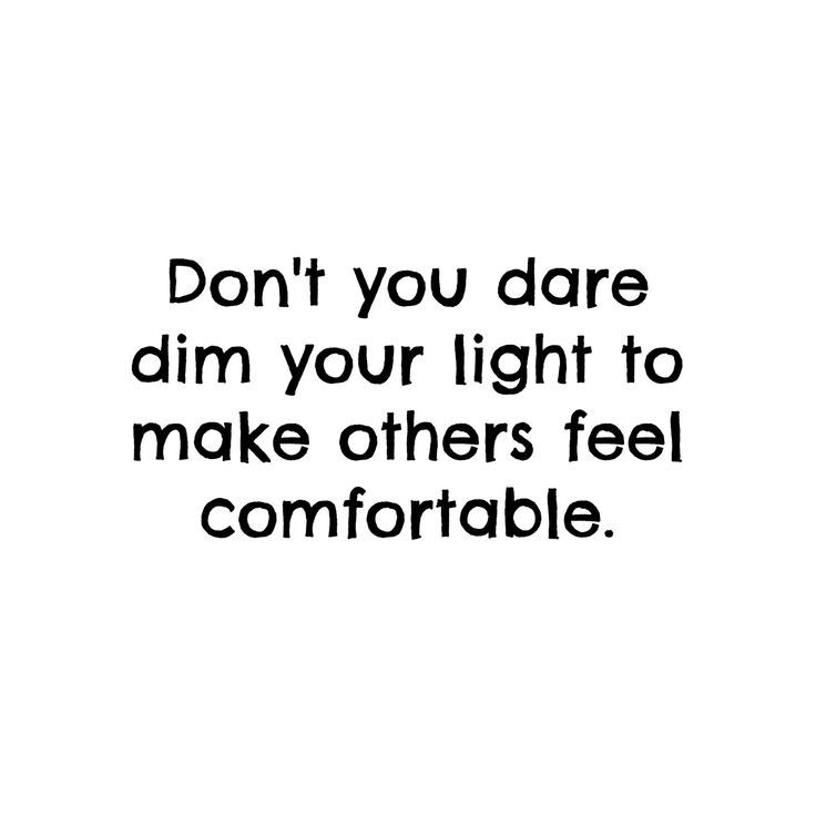 Don't you dare dim your light to make others feel comfortable