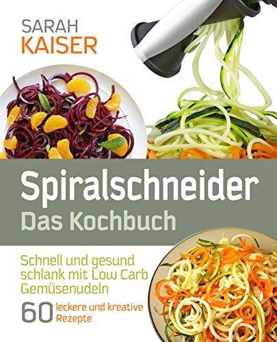 Spiralschneider - Das Kochbuch: Schnell und gesund schlank mit Low Carb Gemüsenudeln - 60 leckere und kreative Rezepte mit dem Gemüseschneider für jeden ... (inkl. vegetarischer und veganer Gerichte) von [Kaiser, Sarah]