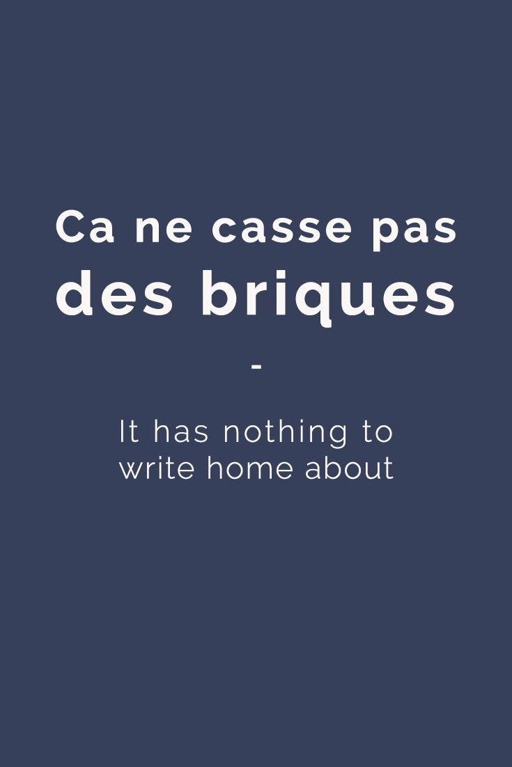 Ça ne casse pas des briques - It has nothing to write home about For more French expressions you can learn daily, get a copy of 365 Days of French Expressions. Covers a wide range of expressions and colloquial phrases: with meaning, their literal translation, and examples. With FREE AUDIO for pronunciation and listening practice! https://store.talkinfrench.com/product/french-expressions/