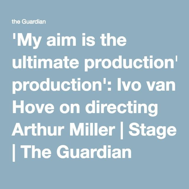 'My aim is the ultimate production': Ivo van Hove on directing Arthur Miller | Stage | The Guardian