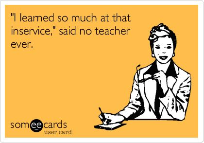Funny Teacher Week Ecard: 'I learned so much at that inservice,' said no teacher ever.