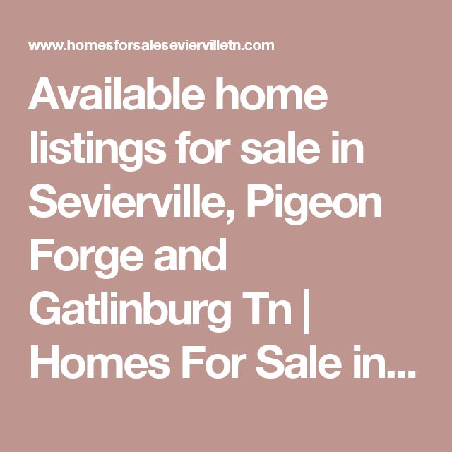 Available home listings for sale in Sevierville, Pigeon Forge and Gatlinburg Tn | Homes For Sale in Sevierville TN-Cabins For Sale in Pigeon Forge TN