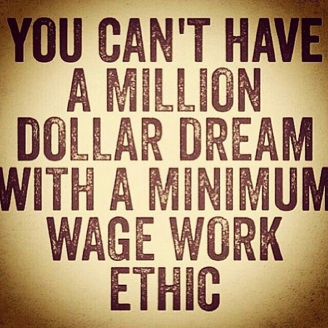 you can't have a million dollar dream with a minimum wage work ethic //