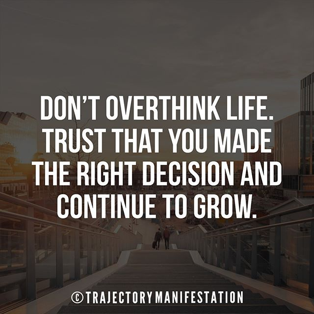 88f5a4ad629 Don t overthink life. Trust that you made the right decision and continue to  grow.