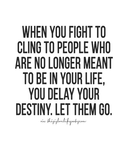 when you fight to cling to people who are no longer meant to be in your life, you delay your destiny. them them go.