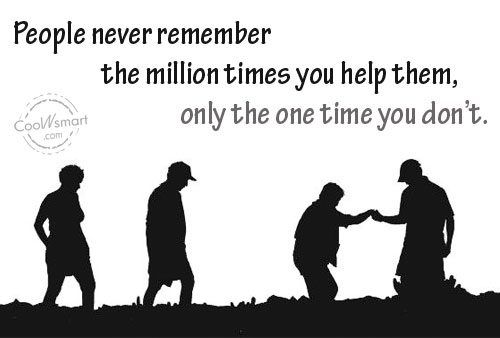 Being Unappreciated Quote: People never remember the million times you... Help-(5)