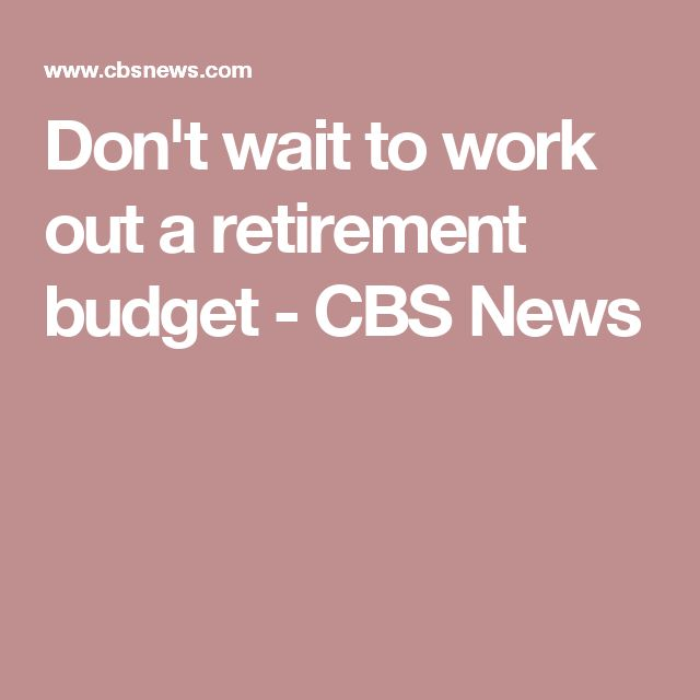 Don't wait to work out a retirement budget - CBS News