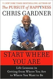 Start Where You Are: Life Lessons in Getting From Where You Are to Where You Want To Be, by: Chris Gardner.
