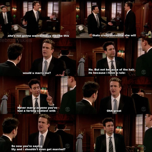 HIMYM | Marshall Eriksen: Lily's never gonna marry me like this! Ted Mosby: Come on, of course she will! Marshall Eriksen: Would you marry me? Ted Mosby: No. But not because of the hair, because I have a rule. Never marry someone you've had a farting contest with. Marshall Eriksen: Oh, great. So now you're saying Lily and I shouldn't even get married?
