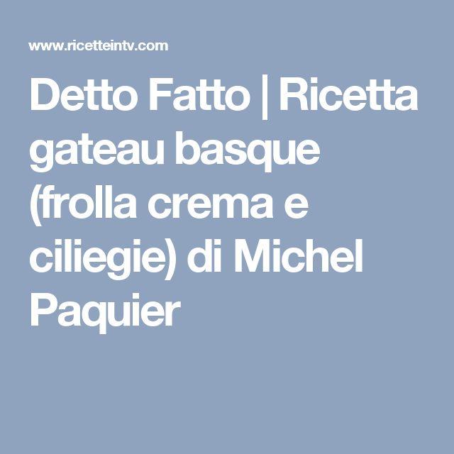 Detto Fatto | Ricetta gateau basque (frolla crema e ciliegie) di Michel Paquier