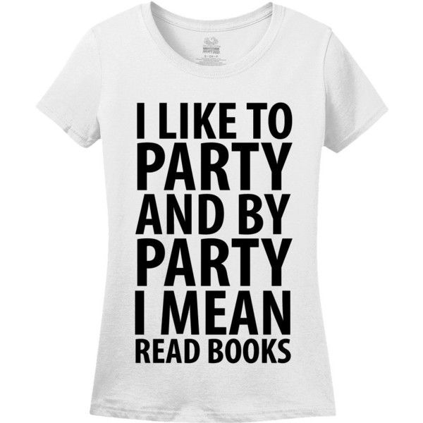 I Like To Party And By Party I Mean Read Books Womens T-Shirt (£11) ❤ liked on Polyvore featuring tops, t-shirts, shirts, tees, holiday party tops, white going out top, white top, going out tops and party t shirts