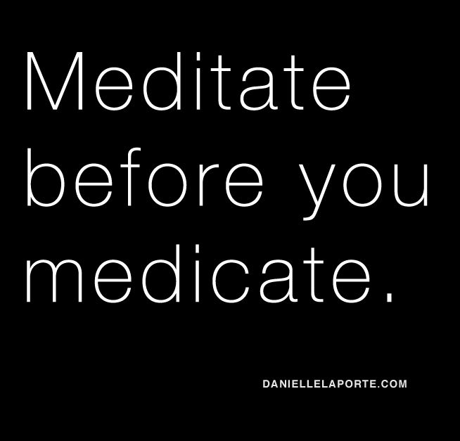 meditate or farmeceuticals before pharmeceuticals. there is not much that is more true than this in my books. FyI - Subscribe to the daily Truthbomb on DanielleLaPorte.com