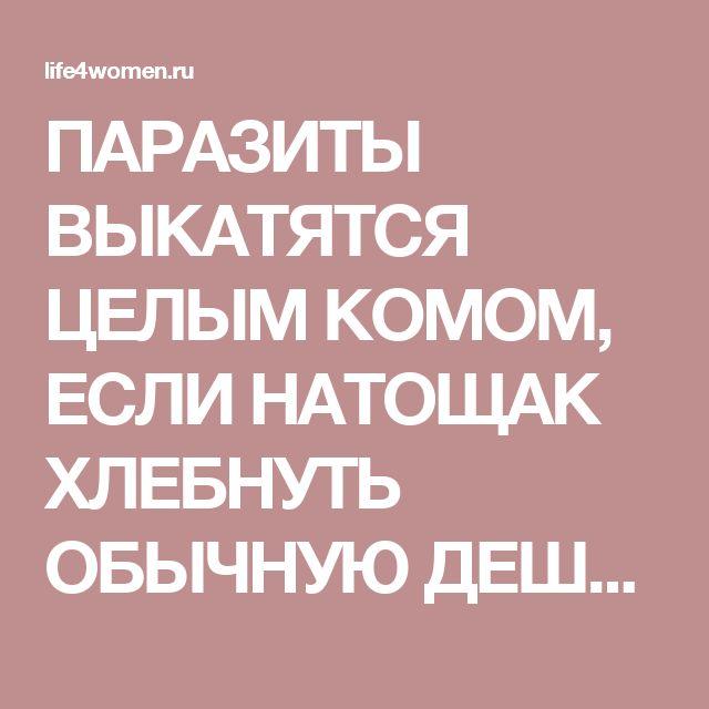 ПАРАЗИТЫ ВЫКАТЯТСЯ ЦЕЛЫМ КОМОМ, ЕСЛИ НАТОЩАК ХЛЕБНУТЬ ОБЫЧНУЮ ДЕШЕВУЮ… - life4women.ru