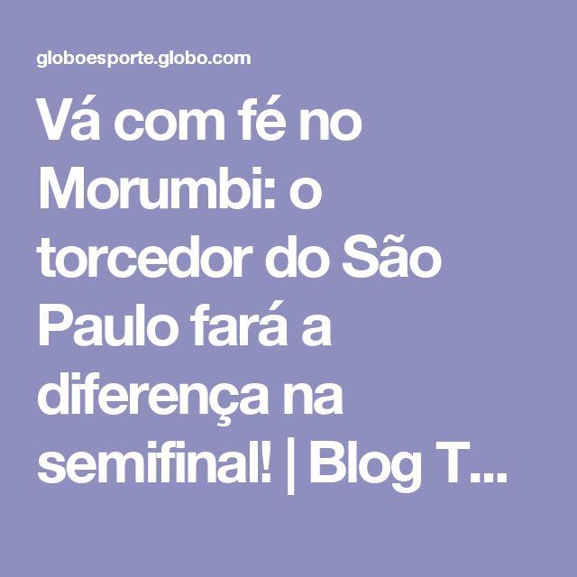 Vá com fé no Morumbi: o torcedor do São Paulo fará a diferença na semifinal! | Blog Torcedor do São Paulo | Globoesporte.com