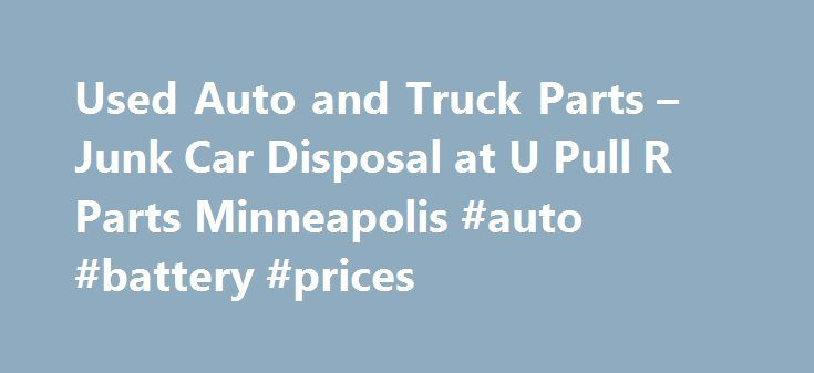 Used Auto and Truck Parts – Junk Car Disposal at U Pull R Parts Minneapolis #auto #battery #prices http://spain.remmont.com/used-auto-and-truck-parts-junk-car-disposal-at-u-pull-r-parts-minneapolis-auto-battery-prices/  #viking auto salvage # Welcome to U Pull R Parts. With a few simple tools and a little elbow grease you can save as much as 80% over new auto parts. Proudly serving the Rosemount, Minneapolis, Minnesota area selling used truck and car parts. Do your part to be eco-friendly…