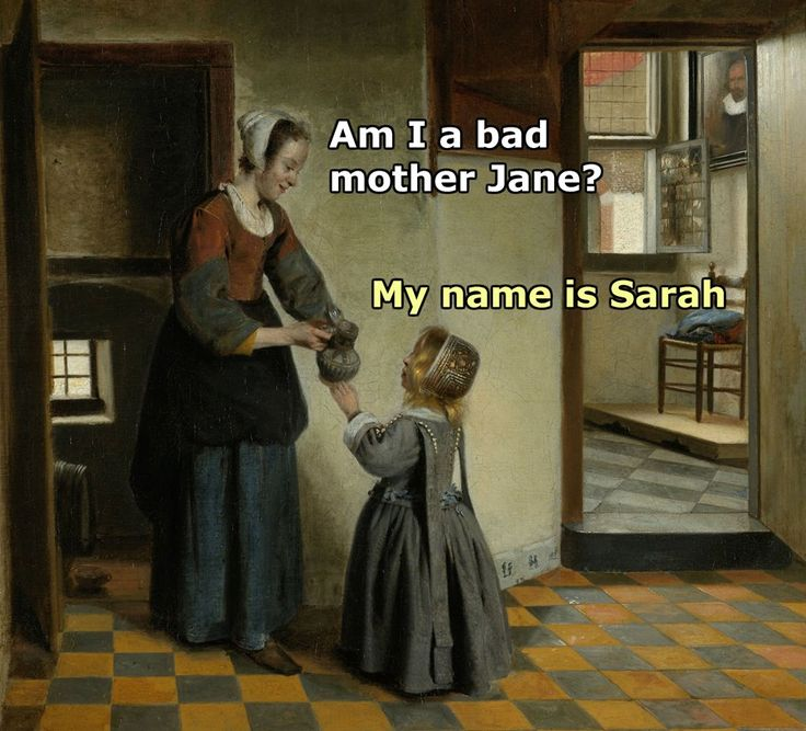 ''I am I a bad mother, Jane?'' My name is Sarah.'' source: Classical Art Memes
