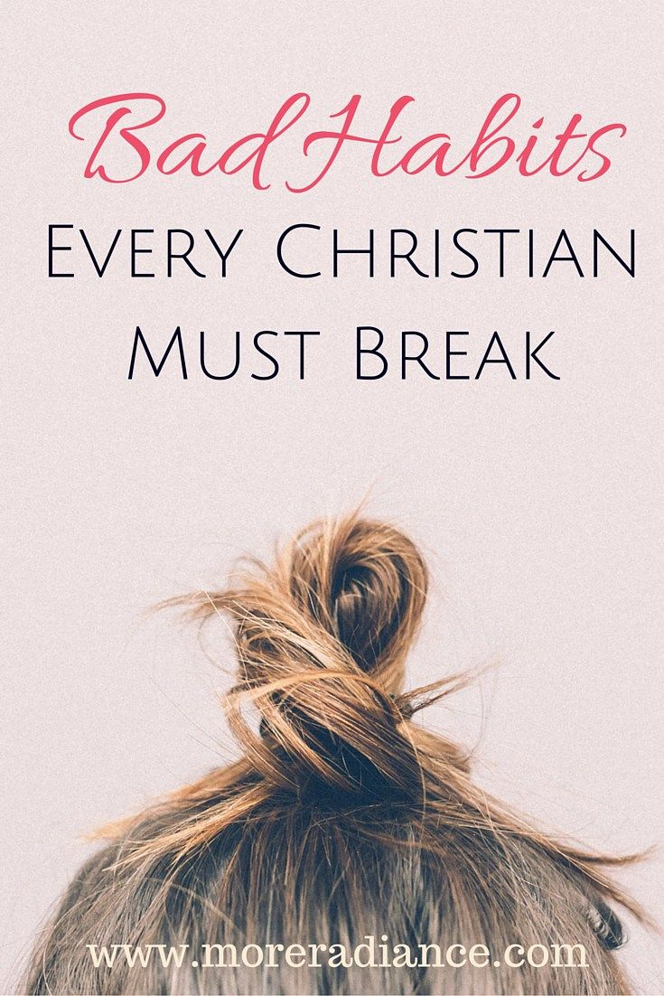 Bad Every Christian {Girl} Must Break .Bad habits are a pain... for us and others. Here are several bad habits we must break as Christian Young women. www.moreradiance.com is a blog inspiring Christian young women. Here you will find, encouragement, inspiration, Bible study ideas for women, and a free weekly devotional.