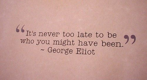 """""""it is never to late ot be who you might have been."""" George Elliot"""