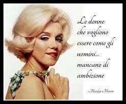 Le donne che vogliono essere come gli uomini... mancano di ambizione .... Marylin Monroe