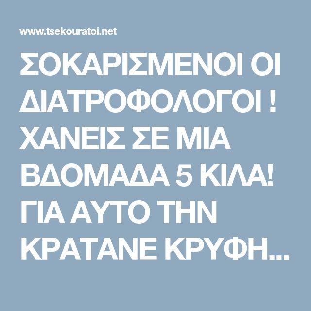 ΣΟΚΑΡΙΣΜΕΝΟΙ ΟΙ ΔΙΑΤΡΟΦΟΛΟΓΟΙ ! ΧΑΝΕΙΣ ΣΕ ΜΙΑ ΒΔΟΜΑΔΑ 5 ΚΙΛΑ! ΓΙΑ ΑΥΤΟ ΤΗΝ ΚΡΑΤΑΝΕ ΚΡΥΦΗ…   Τsekouratoi.gr