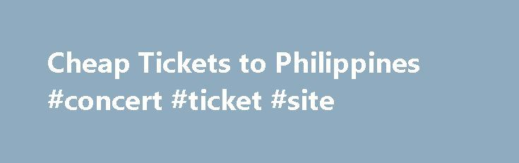 Cheap Tickets to Philippines #concert #ticket #site http://tickets.remmont.com/cheap-tickets-to-philippines-concert-ticket-site/  Cheap Tickets to Philippines Deals on Philippines one-way round-trip departures: Home to more than 7,000 islands, the Philippines are home to more than 100 ethnic groups, thousands of beaches and (...Read More)