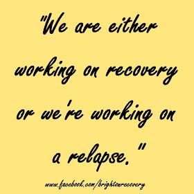 We are either working on recovery or we're working on a relapse.
