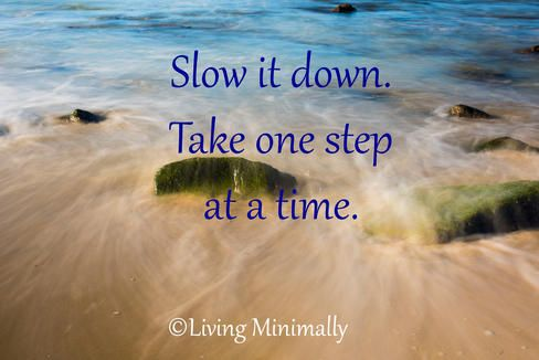 Slow it down. Take one step at a time. Living Minimally