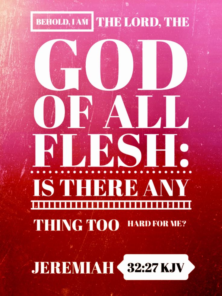 Jeremiah 32:27 KJV Behold, I amthe LORD, the God of all flesh: is there any thing too hard for me?
