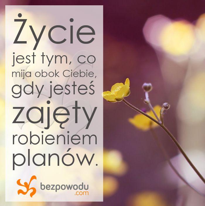 Życie jest tym, co mija obok Ciebie, gdy jesteś zajęty robieniem planów.  || bezpowodu.com