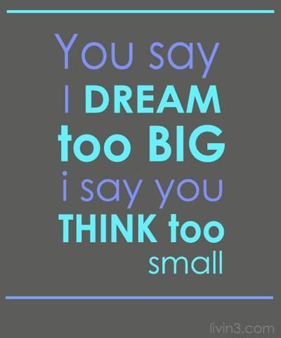 you say i dream too big i say you think too small quotes