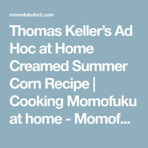 Thomas Keller's Ad Hoc at Home Creamed Summer Corn Recipe | Cooking Momofuku at home - Momofuku for two