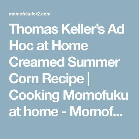 Thomas Keller's Ad Hoc at Home Creamed Summer Corn Recipe | Cooking Momofuku at home - Momofuku for two