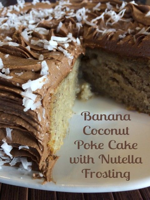 Banana Coconut  Poke Cake with Nutella Frosting