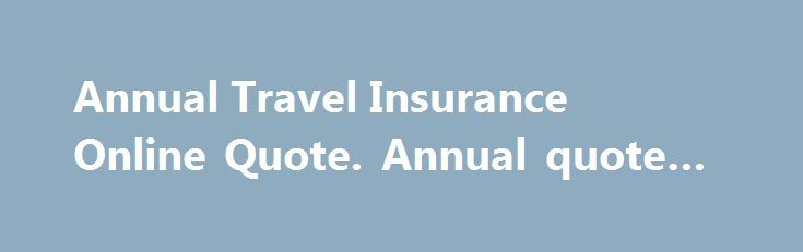 Annual Travel Insurance Online Quote. Annual quote #travel #in http://remmont.com/annual-travel-insurance-online-quote-annual-quote-travel-in/  #travel insurance quote # Travel Insurance Quotes Online Annual Travel Insurance and Single Trip Insurance When you're travelling, make the most of your trip with HSBC Travel Insurance. Choose from a comprehensive range of options designed to cover you both in Australia and worldwide and enjoy a carefree holiday with: Single, duo or family cover…
