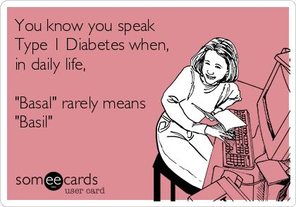 You know you speak Type 1 Diabetes when, in daily life, 'Basal' rarely means 'Basil'.