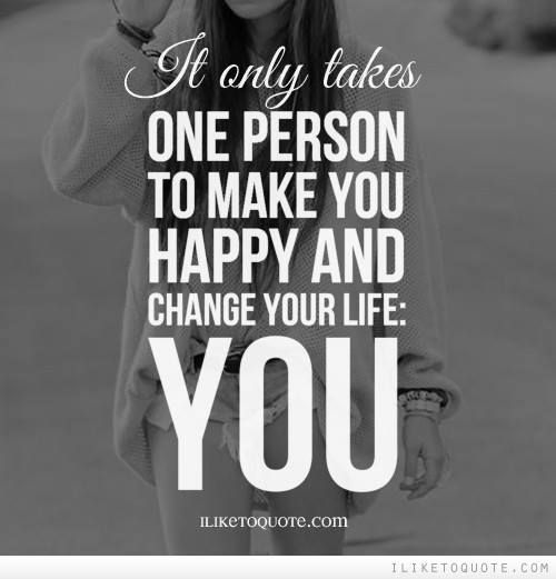It only takes one person to make you happy and change your life: YOU!