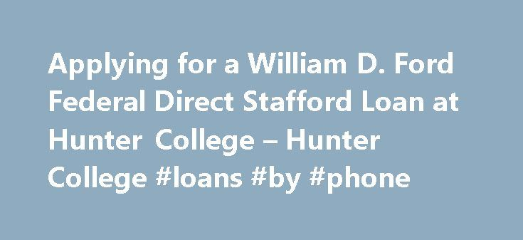 Applying for a William D. Ford Federal Direct Stafford Loan at Hunter College – Hunter College #loans #by #phone http://loans.remmont.com/applying-for-a-william-d-ford-federal-direct-stafford-loan-at-hunter-college-hunter-college-loans-by-phone/  #college loan # Applying for a William D. Ford Federal Direct Stafford Loan at Hunter College The Office of Financial Aid has implemented some new steps to expedite the processing of your Direct Loan. You must have the following on file in order to…
