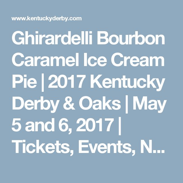 Ghirardelli Bourbon Caramel Ice Cream Pie   2017 Kentucky Derby & Oaks     May 5 and 6, 2017     Tickets, Events, News