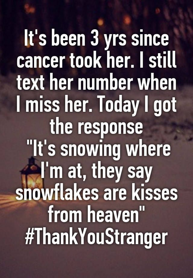 """""""It's been 3 yrs since cancer took her. I still text her number when I miss her. Today I got the response  """"It's snowing where I'm at, they say snowflakes are kisses from heaven"""" #ThankYouStranger"""""""