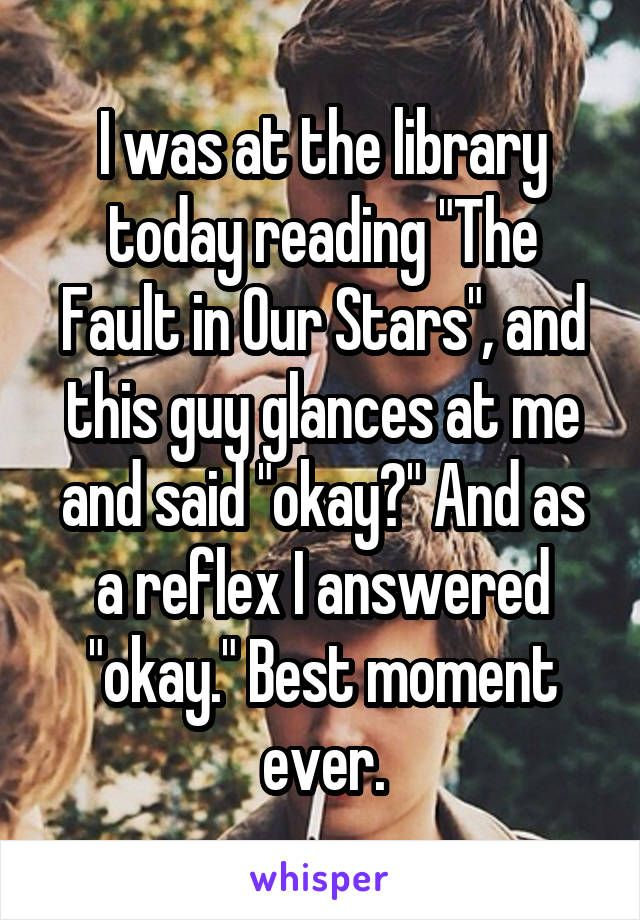 """I was at the library today reading """"The Fault in Our Stars"""", and this guy glances at me and said """"okay?"""" And as a reflex I answered """"okay."""" Best moment ever."""